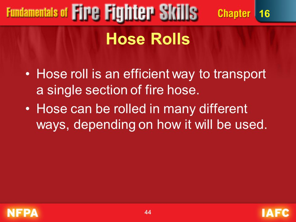 44 Hose Rolls Hose roll is an efficient way to transport a single section of fire hose. Hose can be rolled in many different ways, depending on how it