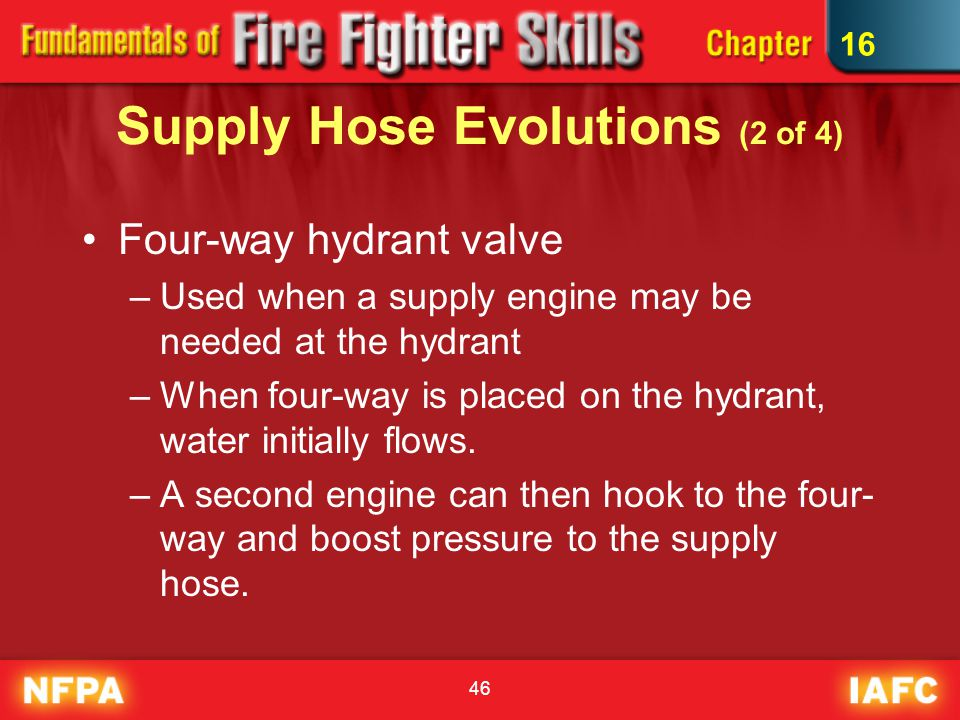 46 Supply Hose Evolutions (2 of 4) Four-way hydrant valve –Used when a supply engine may be needed at the hydrant –When four-way is placed on the hydr