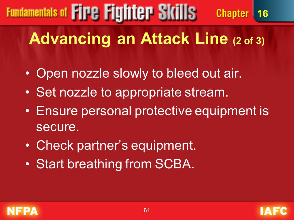 61 Advancing an Attack Line (2 of 3) Open nozzle slowly to bleed out air. Set nozzle to appropriate stream. Ensure personal protective equipment is se