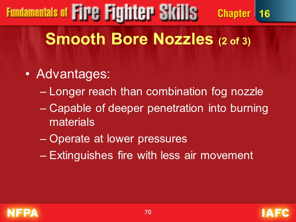 70 Smooth Bore Nozzles (2 of 3) Advantages: –Longer reach than combination fog nozzle –Capable of deeper penetration into burning materials –Operate a