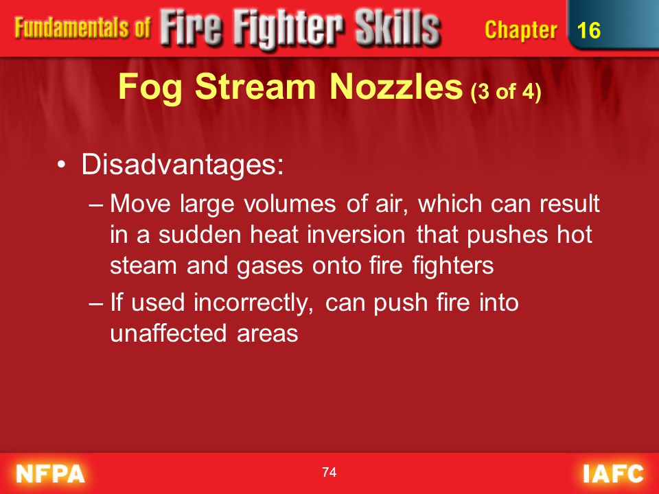 74 Fog Stream Nozzles (3 of 4) Disadvantages: –Move large volumes of air, which can result in a sudden heat inversion that pushes hot steam and gases