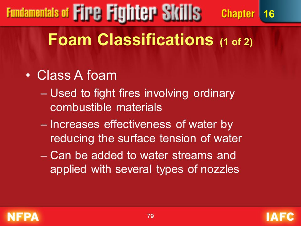 79 Foam Classifications (1 of 2) Class A foam –Used to fight fires involving ordinary combustible materials –Increases effectiveness of water by reduc