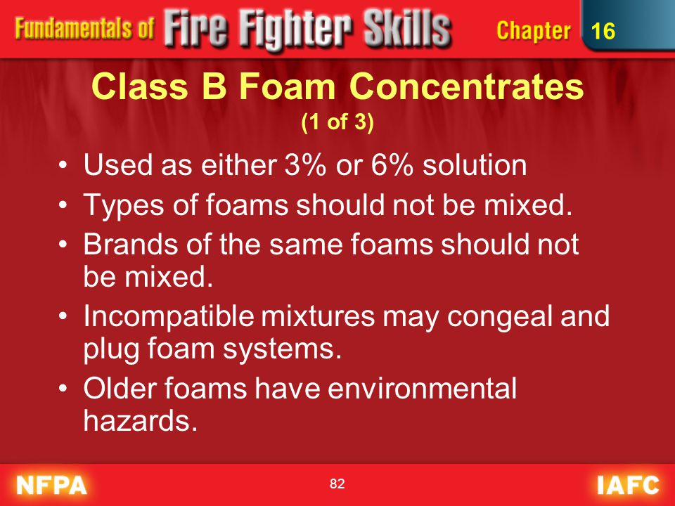 82 Class B Foam Concentrates (1 of 3) Used as either 3% or 6% solution Types of foams should not be mixed. Brands of the same foams should not be mixe