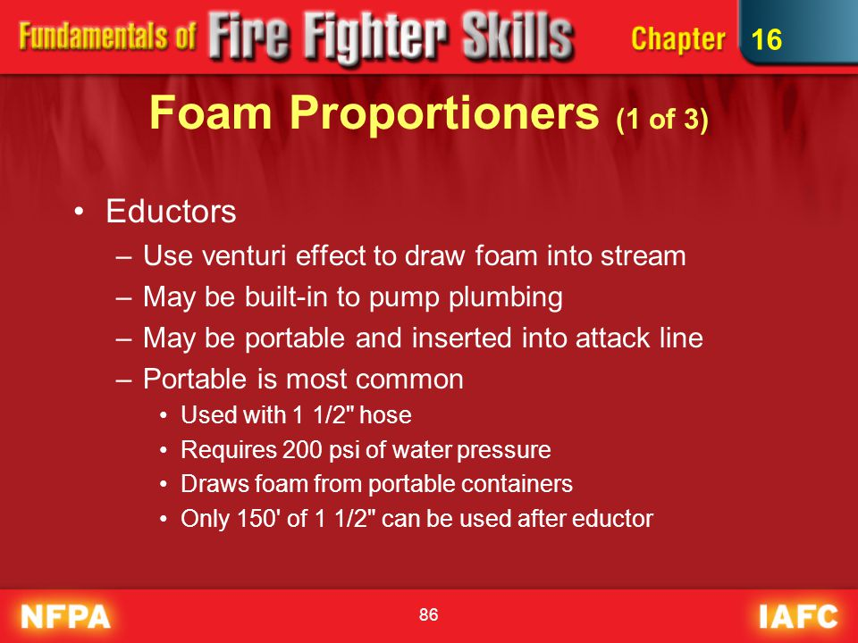 86 Foam Proportioners (1 of 3) Eductors –Use venturi effect to draw foam into stream –May be built-in to pump plumbing –May be portable and inserted i