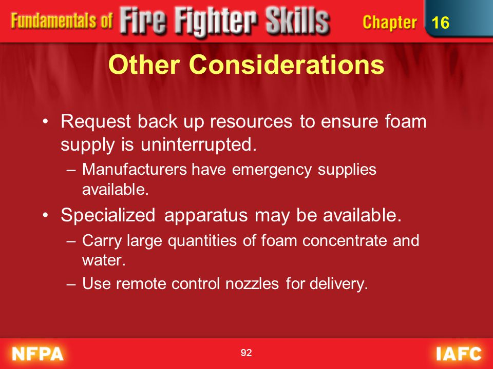 92 Other Considerations Request back up resources to ensure foam supply is uninterrupted. –Manufacturers have emergency supplies available. Specialize