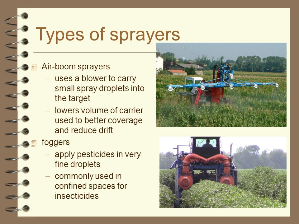 Types of sprayers 4 Air-boom sprayers –uses a blower to carry small spray droplets into the target –lowers volume of carrier used to better coverage and reduce drift 4 foggers –apply pesticides in very fine droplets –commonly used in confined spaces for insecticides