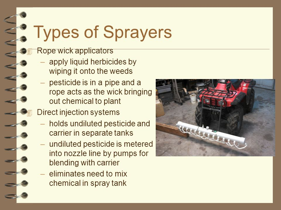 Types of Sprayers 4 Rope wick applicators –apply liquid herbicides by wiping it onto the weeds –pesticide is in a pipe and a rope acts as the wick bringing out chemical to plant 4 Direct injection systems –holds undiluted pesticide and carrier in separate tanks –undiluted pesticide is metered into nozzle line by pumps for blending with carrier –eliminates need to mix chemical in spray tank