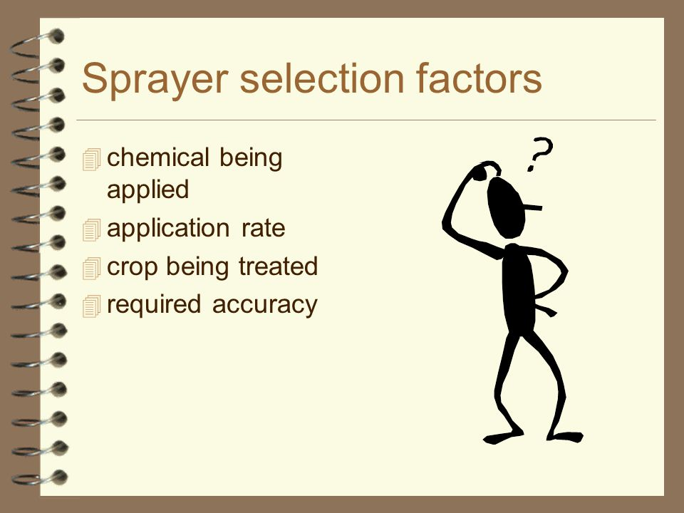 Sprayer selection factors 4 chemical being applied 4 application rate 4 crop being treated 4 required accuracy