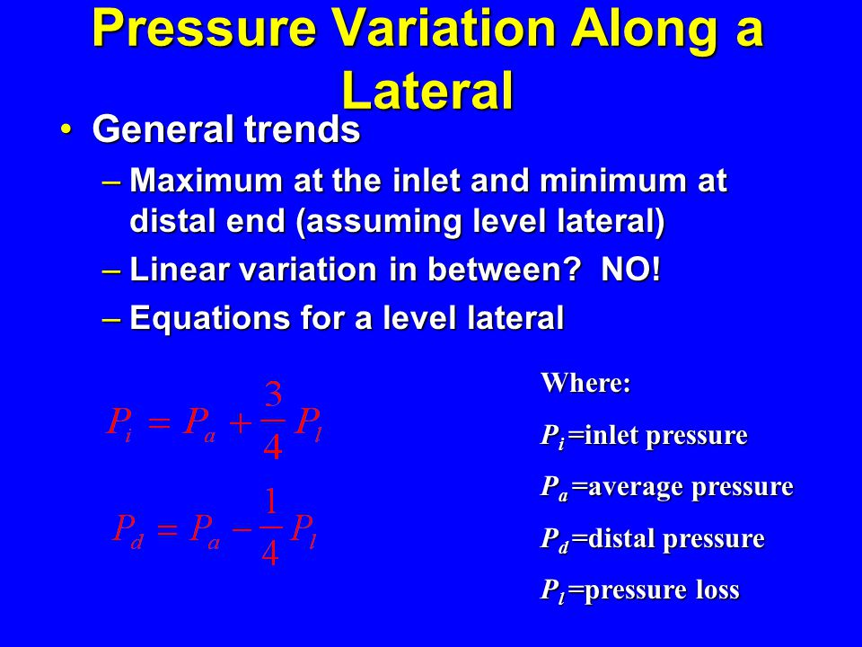 Pressure Variation Along a Lateral General trends General trends – Maximum at the inlet and minimum at distal end (assuming level lateral) – Linear va