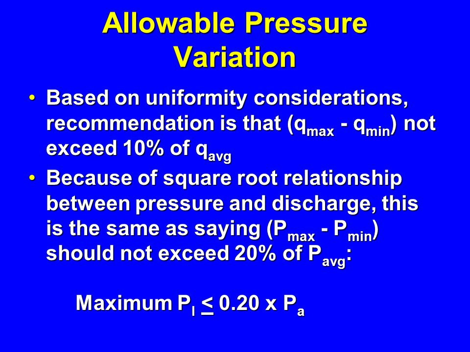 Allowable Pressure Variation Based on uniformity considerations, recommendation is that (q max - q min ) not exceed 10% of q avg Based on uniformity c