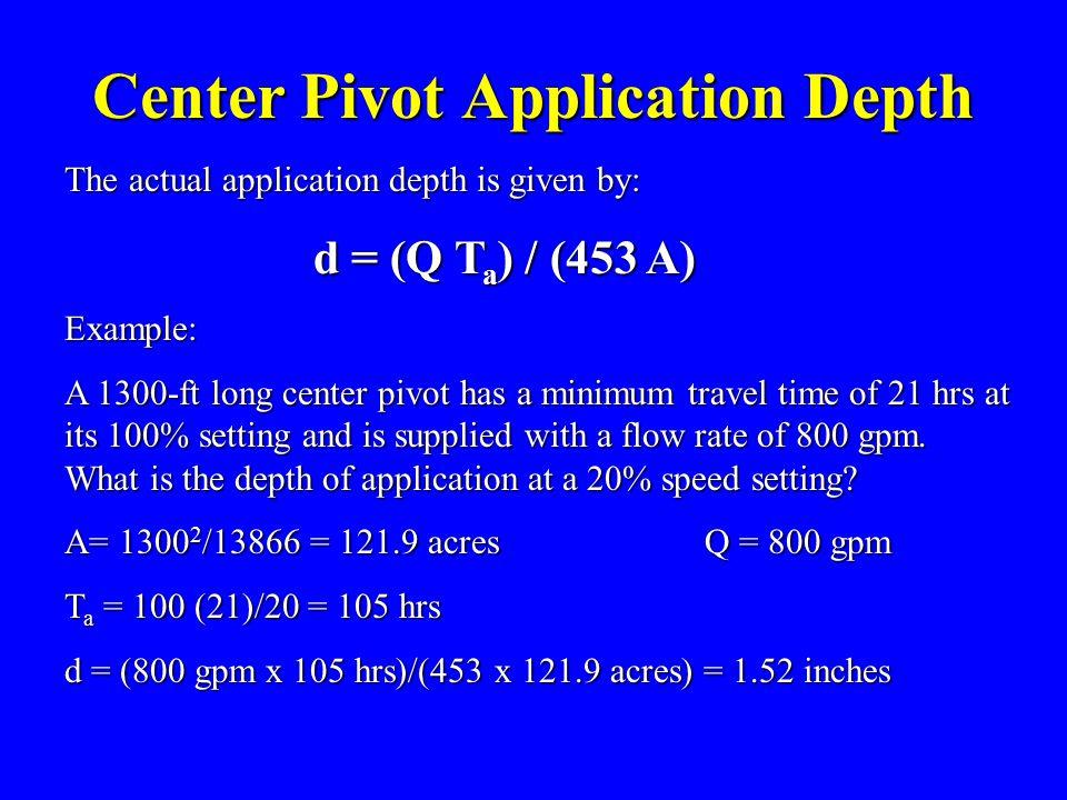 Center Pivot Application Depth The actual application depth is given by: d = (Q T a ) / (453 A) d = (Q T a ) / (453 A)Example: A 1300-ft long center p
