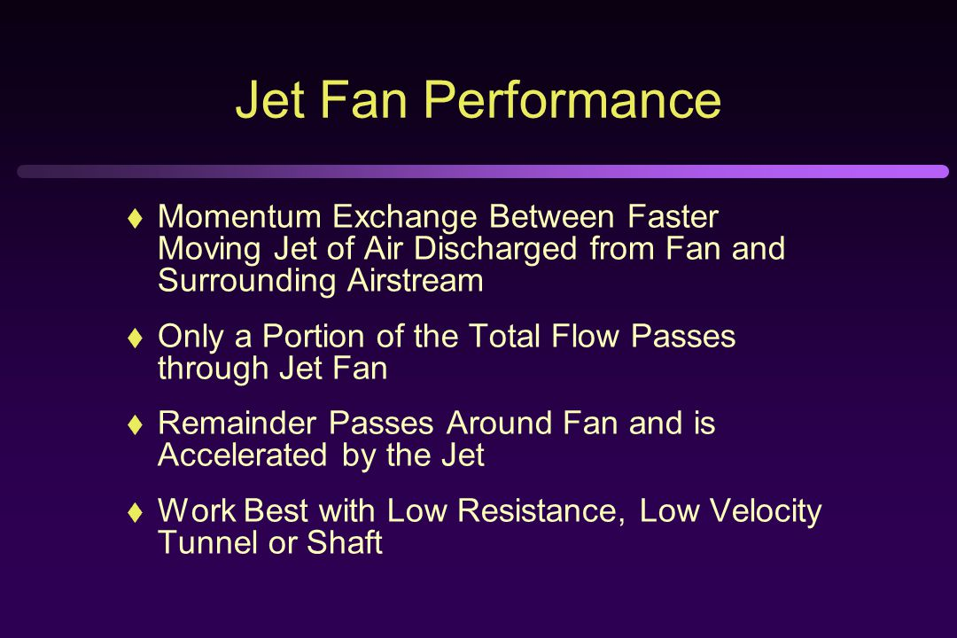 Jet Fan Performance  Momentum Exchange Between Faster Moving Jet of Air Discharged from Fan and Surrounding Airstream  Only a Portion of the Total Flow Passes through Jet Fan  Remainder Passes Around Fan and is Accelerated by the Jet  Work Best with Low Resistance, Low Velocity Tunnel or Shaft
