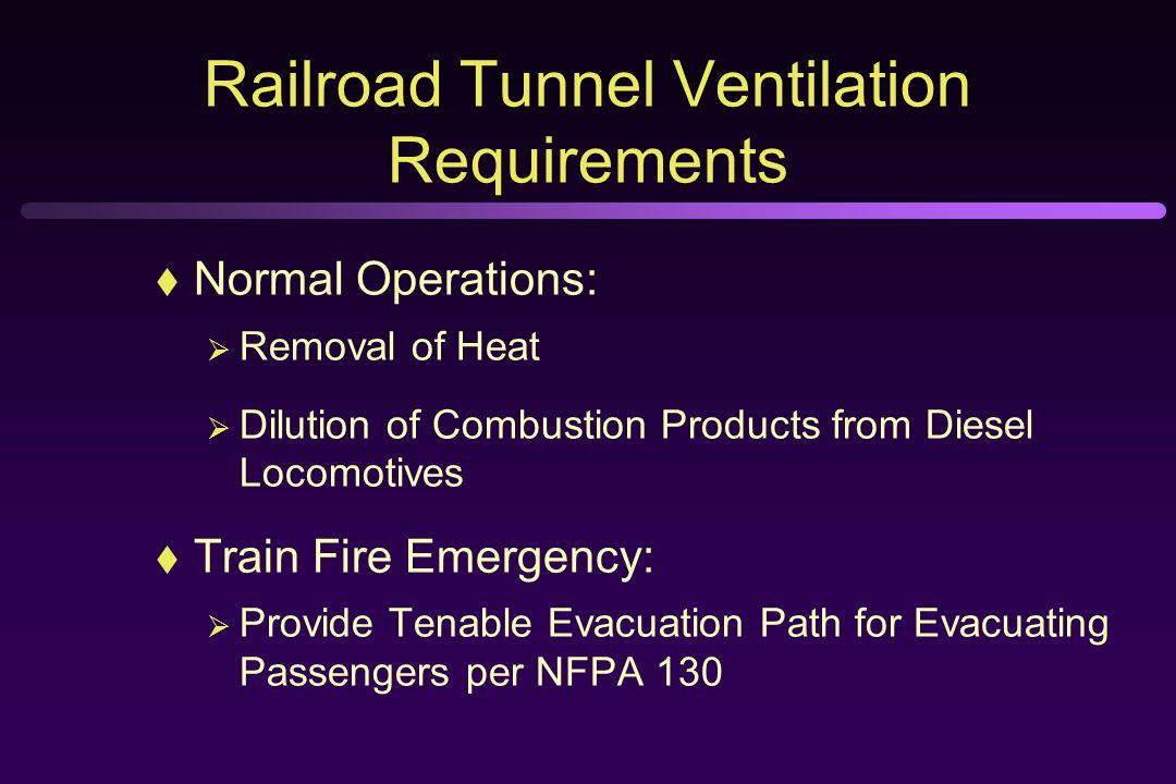 Railroad Tunnel Ventilation Requirements  Normal Operations:  Removal of Heat  Dilution of Combustion Products from Diesel Locomotives  Train Fire Emergency:  Provide Tenable Evacuation Path for Evacuating Passengers per NFPA 130