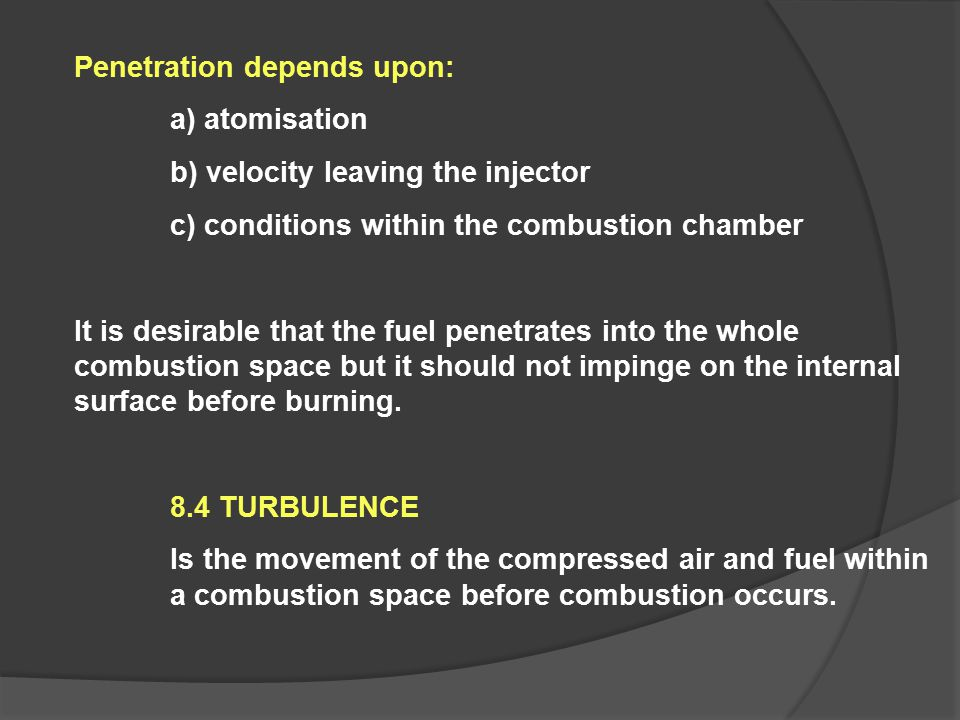 Penetration depends upon: a) atomisation b) velocity leaving the injector c) conditions within the combustion chamber It is desirable that the fuel pe