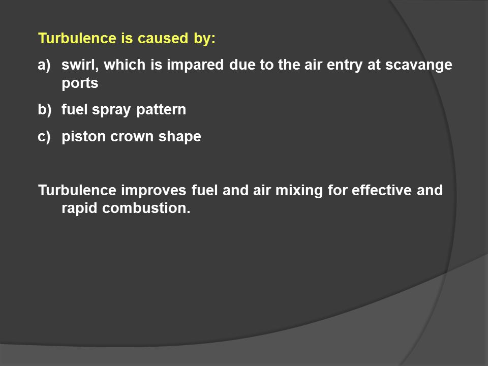 Turbulence is caused by: a)swirl, which is impared due to the air entry at scavange ports b)fuel spray pattern c)piston crown shape Turbulence improve