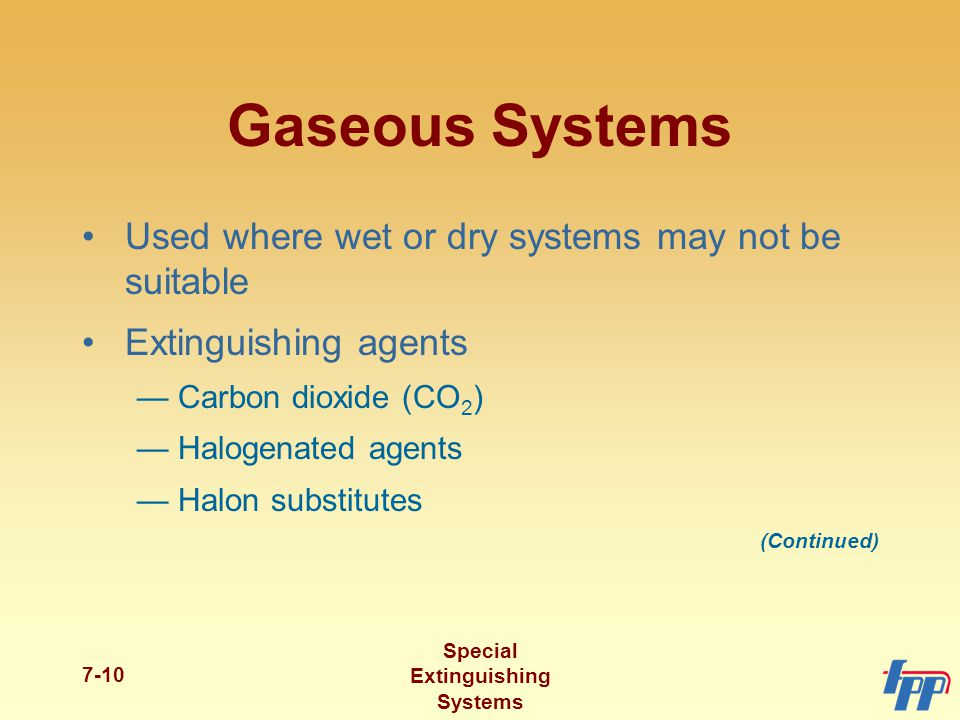 Special Extinguishing Systems 7-10 Gaseous Systems Used where wet or dry systems may not be suitable Extinguishing agents —Carbon dioxide (CO 2 ) —Halogenated agents —Halon substitutes (Continued)