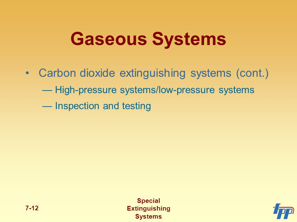 Special Extinguishing Systems 7-12 Gaseous Systems Carbon dioxide extinguishing systems (cont.) —High-pressure systems/low-pressure systems —Inspection and testing