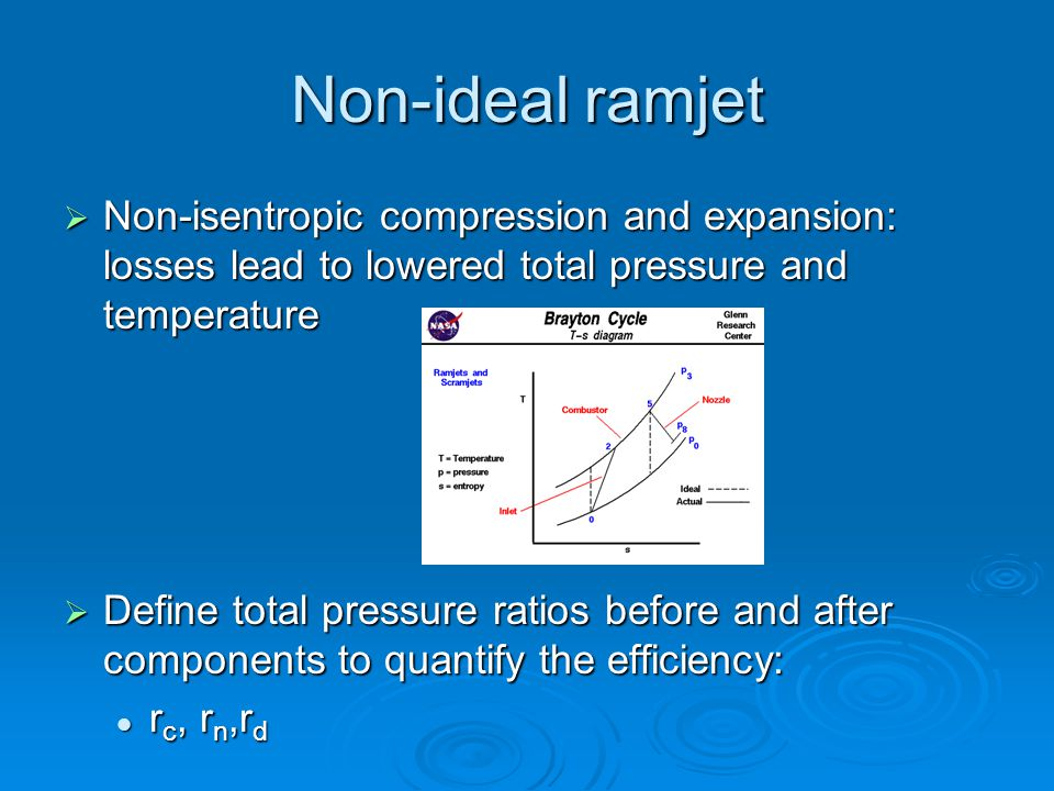  Non-isentropic compression and expansion: losses lead to lowered total pressure and temperature  Define total pressure ratios before and after components to quantify the efficiency: r c, r n,r d r c, r n,r d Non-ideal ramjet