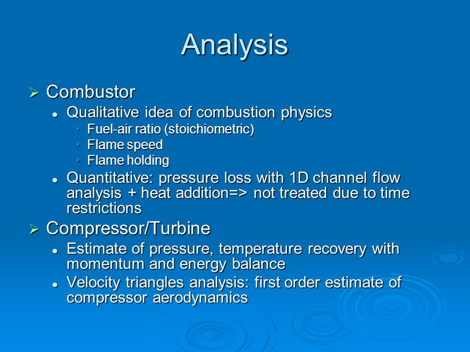 Analysis  Combustor Qualitative idea of combustion physics Qualitative idea of combustion physics Fuel-air ratio (stoichiometric)Fuel-air ratio (stoichiometric) Flame speedFlame speed Flame holdingFlame holding Quantitative: pressure loss with 1D channel flow analysis + heat addition=> not treated due to time restrictions Quantitative: pressure loss with 1D channel flow analysis + heat addition=> not treated due to time restrictions  Compressor/Turbine Estimate of pressure, temperature recovery with momentum and energy balance Estimate of pressure, temperature recovery with momentum and energy balance Velocity triangles analysis: first order estimate of compressor aerodynamics Velocity triangles analysis: first order estimate of compressor aerodynamics