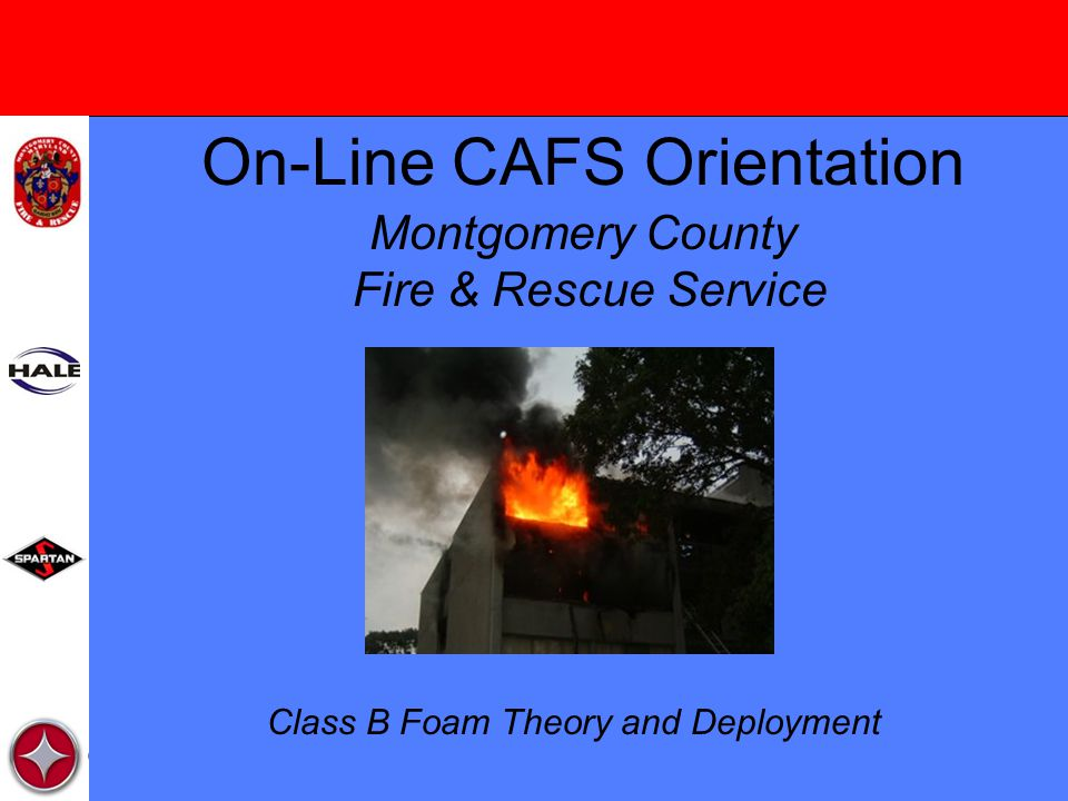 On-Line CAFS Orientation Montgomery County Fire & Rescue Service Class B Foam Theory and Deployment