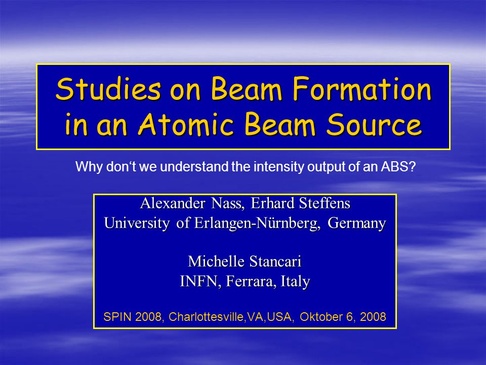 Studies on Beam Formation in an Atomic Beam Source Alexander Nass, Erhard Steffens University of Erlangen-Nürnberg, Germany Michelle Stancari INFN, Ferrara, Italy SPIN 2008, Charlottesville,VA,USA, Oktober 6, 2008 Why don't we understand the intensity output of an ABS?