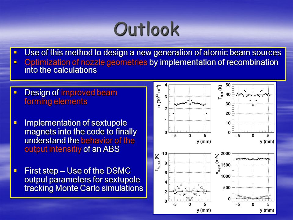 Outlook  Use of this method to design a new generation of atomic beam sources  Optimization of nozzle geometries by implementation of recombination into the calculations  Design of improved beam forming elements  Implementation of sextupole magnets into the code to finally understand the behavior of the output intensitiy of an ABS  First step – Use of the DSMC output parameters for sextupole tracking Monte Carlo simulations