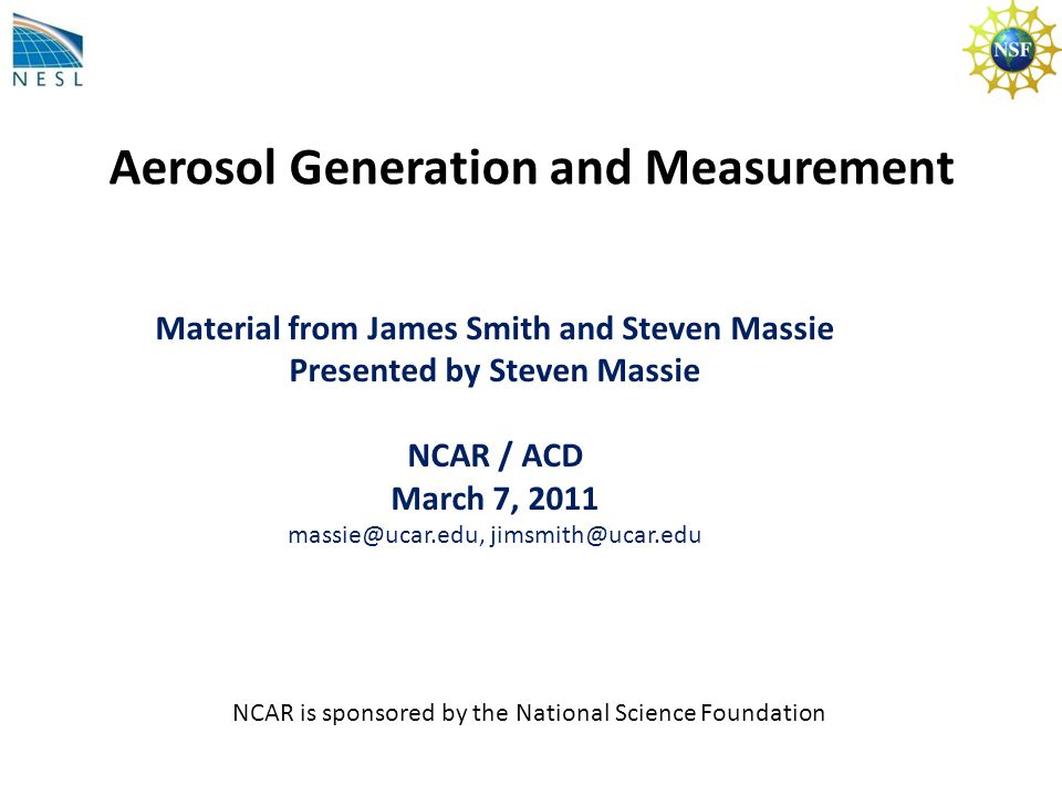 Aerosol Generation and Measurement Material from James Smith and Steven Massie Presented by Steven Massie NCAR / ACD March 7, 2011 massie@ucar.edu, jimsmith@ucar.edu NCAR is sponsored by the National Science Foundation