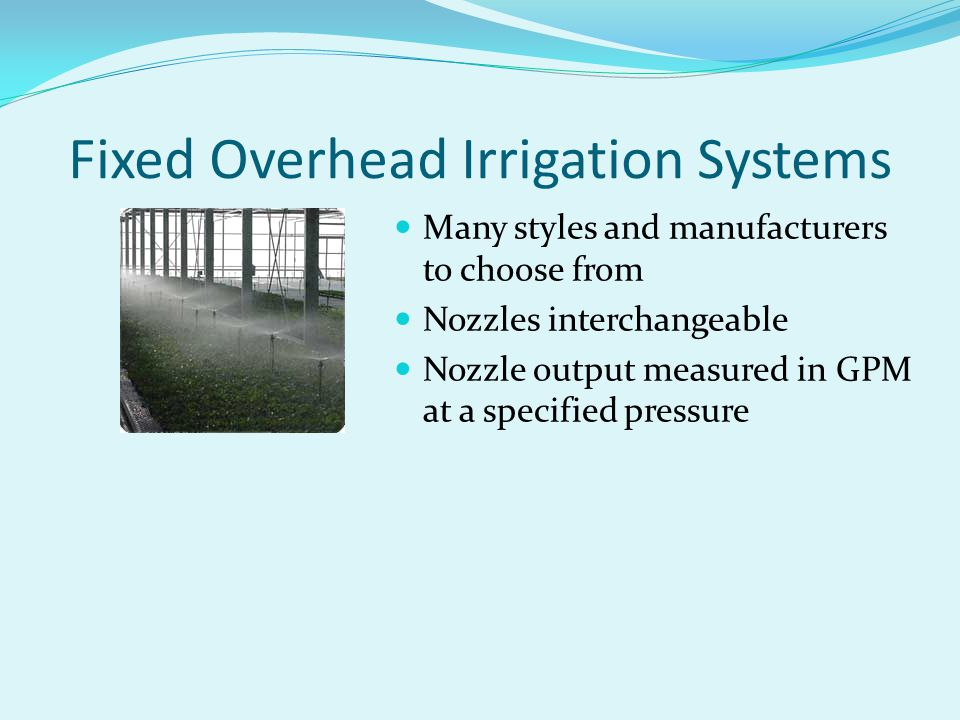 Fixed Overhead Irrigation Systems Many styles and manufacturers to choose from Nozzles interchangeable Nozzle output measured in GPM at a specified pr