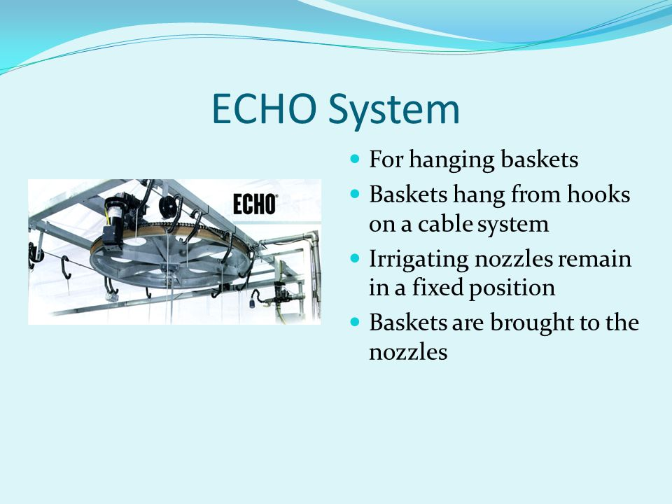 ECHO System For hanging baskets Baskets hang from hooks on a cable system Irrigating nozzles remain in a fixed position Baskets are brought to the noz