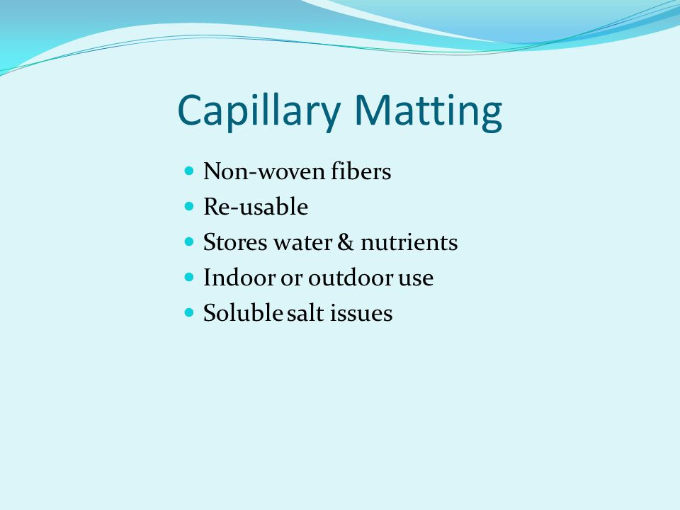Capillary Matting Non-woven fibers Re-usable Stores water & nutrients Indoor or outdoor use Soluble salt issues