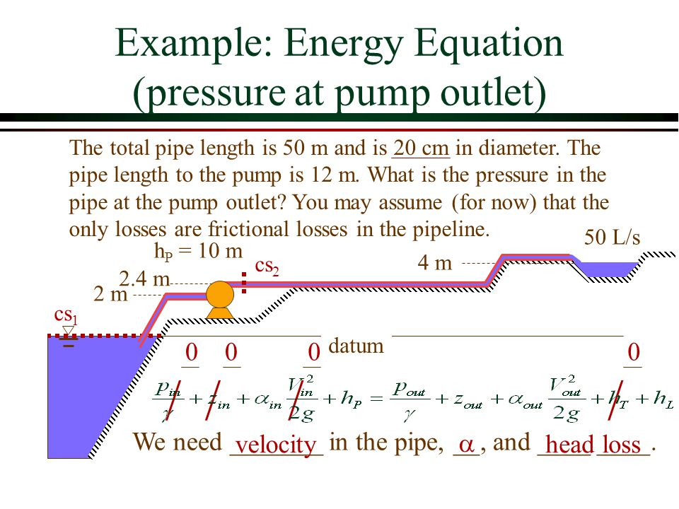 Example: Energy Equation (pressure at pump outlet) datum 2 m 4 m 50 L/s h P = 10 m The total pipe length is 50 m and is 20 cm in diameter. The pipe le