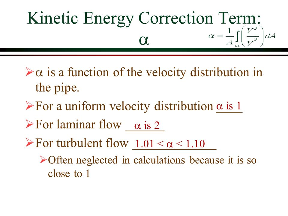 Kinetic Energy Correction Term:    is a function of the velocity distribution in the pipe.  For a uniform velocity distribution ____  For laminar