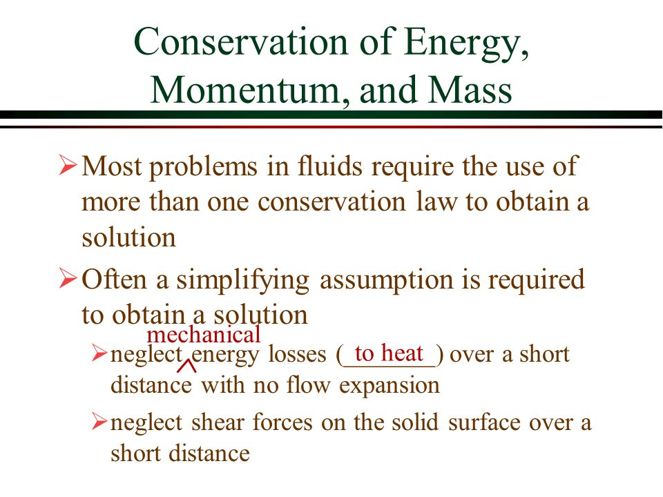 Conservation of Energy, Momentum, and Mass  Most problems in fluids require the use of more than one conservation law to obtain a solution  Often a
