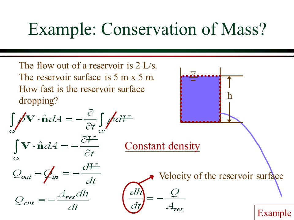 Example: Conservation of Mass? The flow out of a reservoir is 2 L/s. The reservoir surface is 5 m x 5 m. How fast is the reservoir surface dropping? h