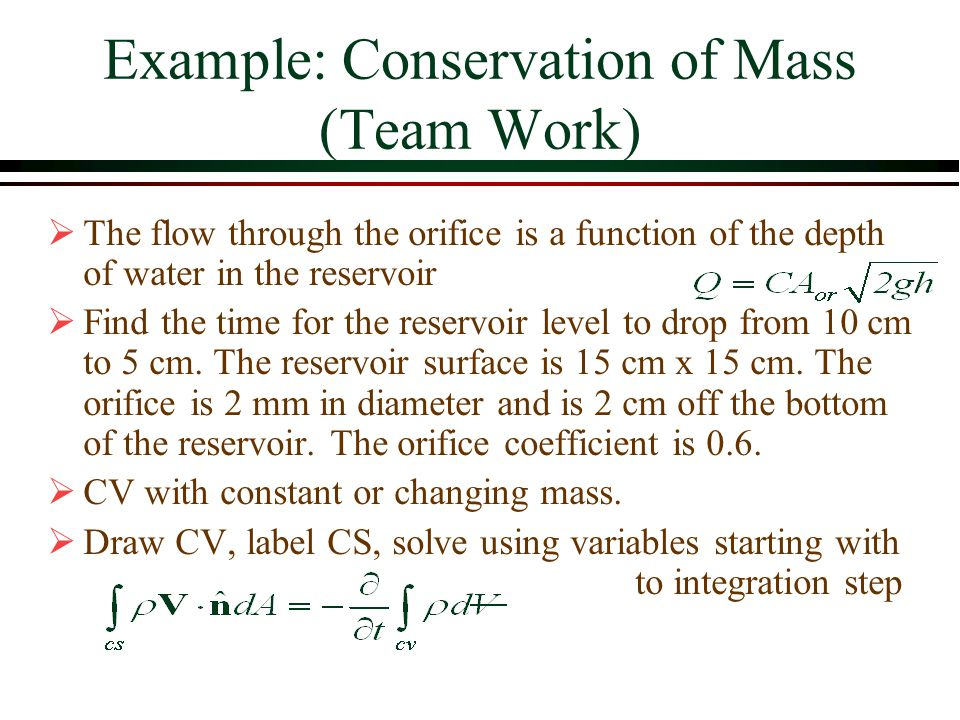 Example: Conservation of Mass (Team Work)  The flow through the orifice is a function of the depth of water in the reservoir  Find the time for the