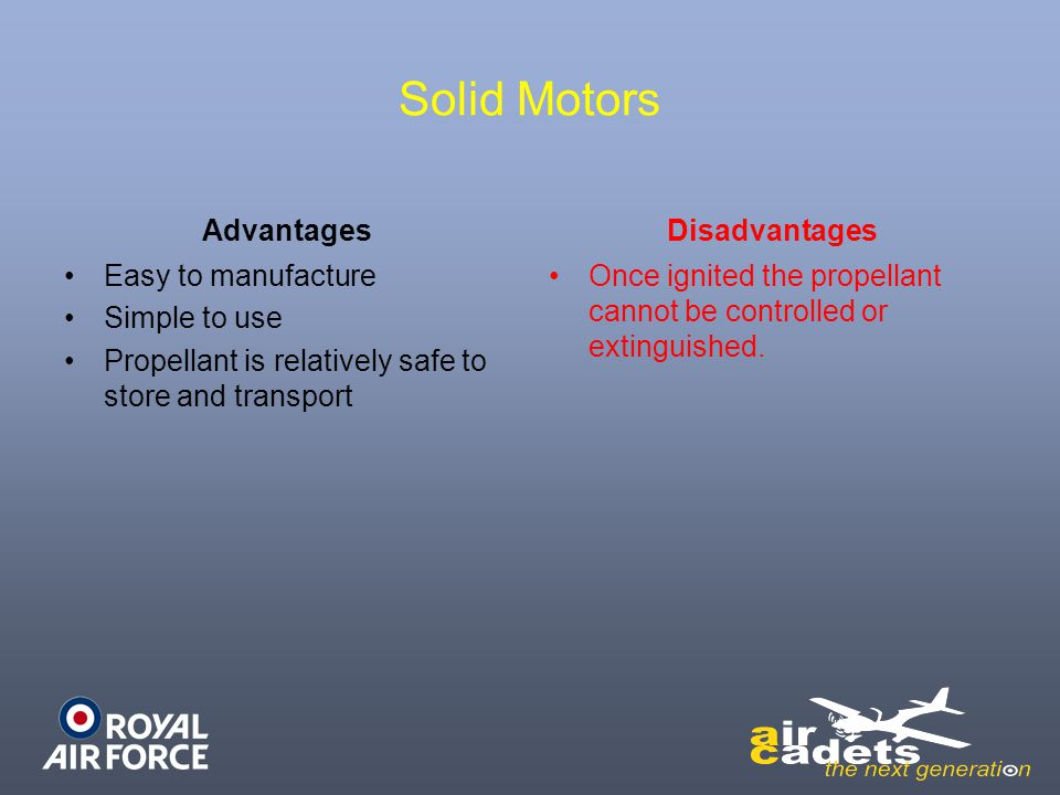 Solid Motors Advantages Easy to manufacture Simple to use Propellant is relatively safe to store and transport Disadvantages Once ignited the propella