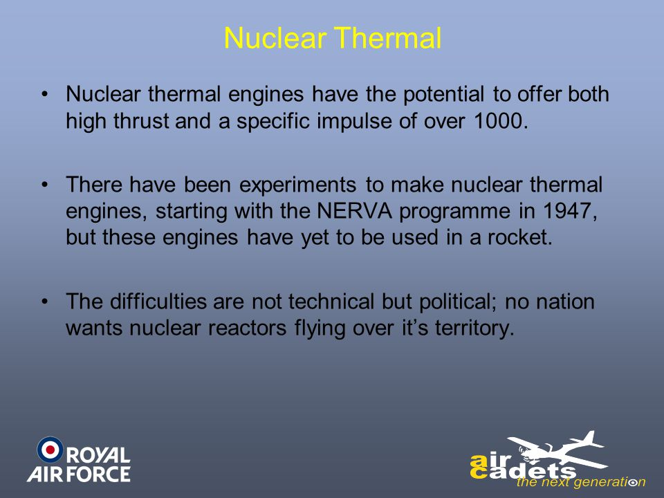 Nuclear Thermal Nuclear thermal engines have the potential to offer both high thrust and a specific impulse of over 1000. There have been experiments