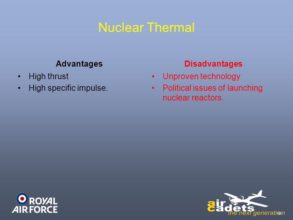 Nuclear Thermal Advantages High thrust High specific impulse. Disadvantages Unproven technology Political issues of launching nuclear reactors.