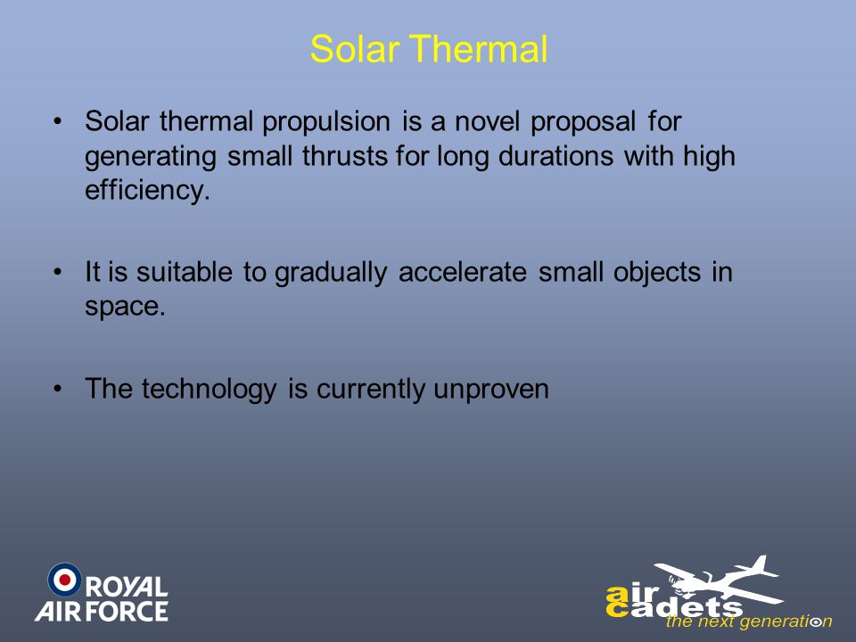 Solar Thermal Solar thermal propulsion is a novel proposal for generating small thrusts for long durations with high efficiency. It is suitable to gra