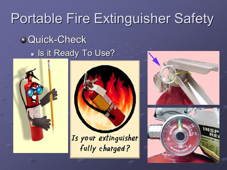 Portable Fire Extinguisher Safety Quick-Check Is it Ready To Use? Is it Ready To Use?