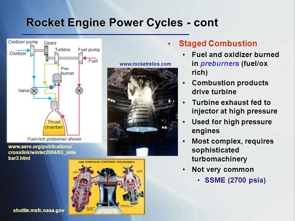 Rocket Engine Power Cycles - cont Staged Combustion Fuel and oxidizer burned in preburners (fuel/ox rich) Combustion products drive turbine Turbine ex