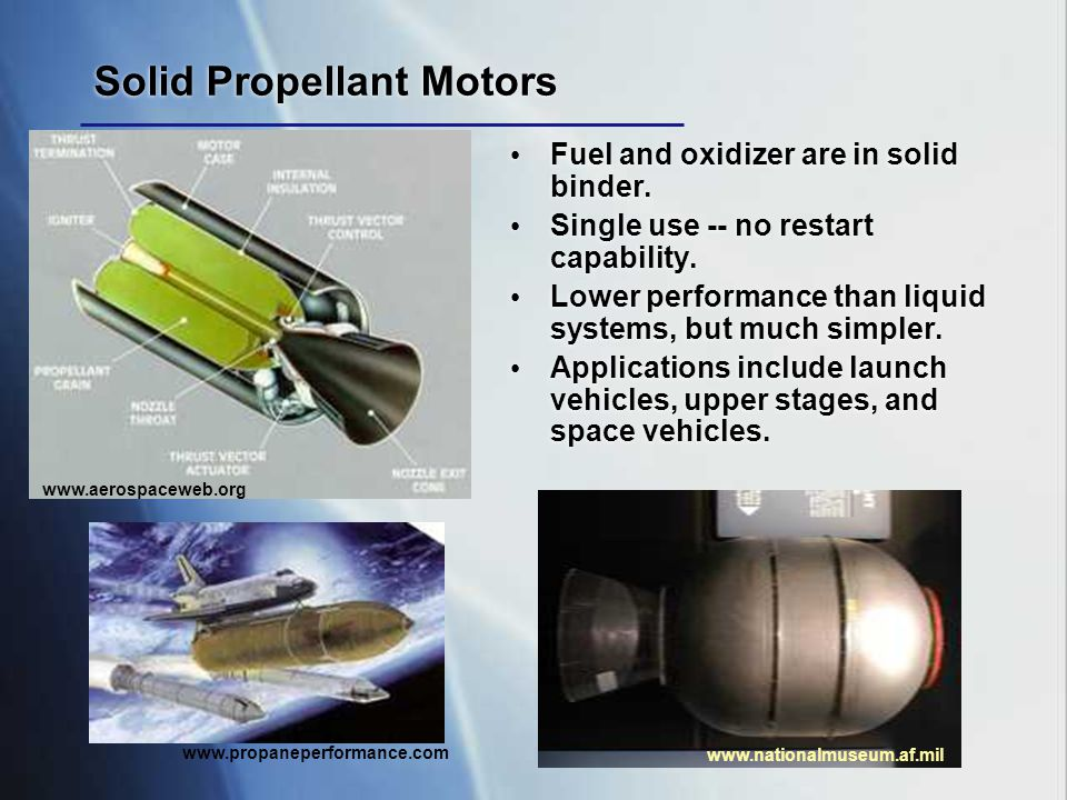 www.nationalmuseum.af.mil Solid Propellant Motors Fuel and oxidizer are in solid binder. Single use -- no restart capability. Lower performance than l