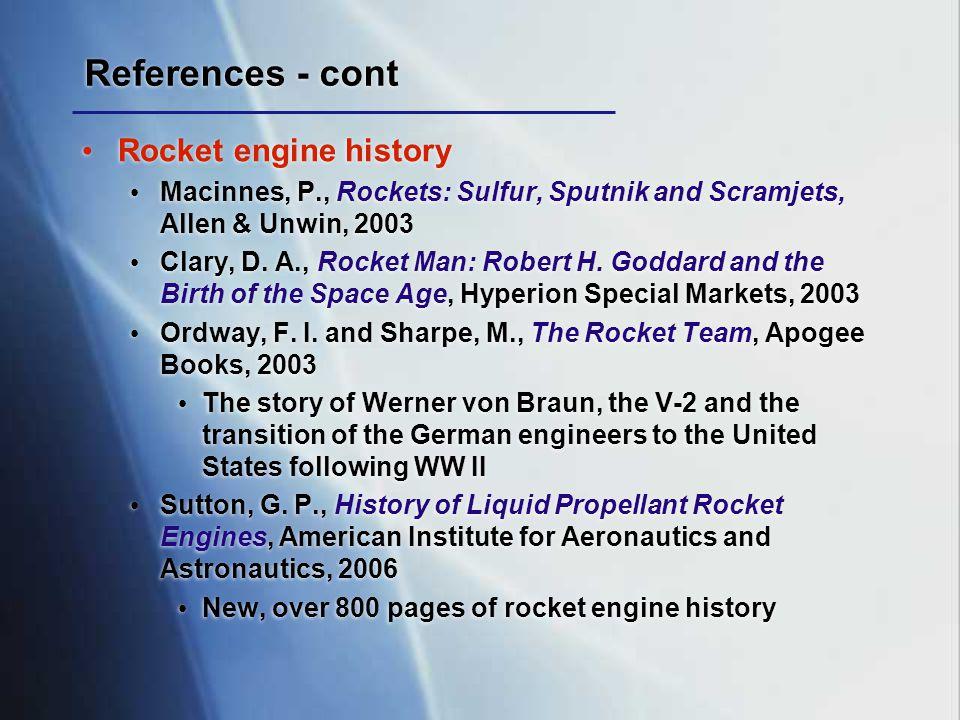 References - cont Rocket engine history Macinnes, P., Rockets: Sulfur, Sputnik and Scramjets, Allen & Unwin, 2003 Clary, D. A., Rocket Man: Robert H.