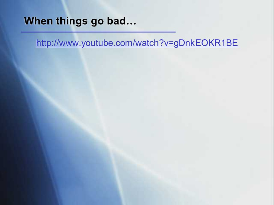 When things go bad … http://www.youtube.com/watch?v=gDnkEOKR1BE