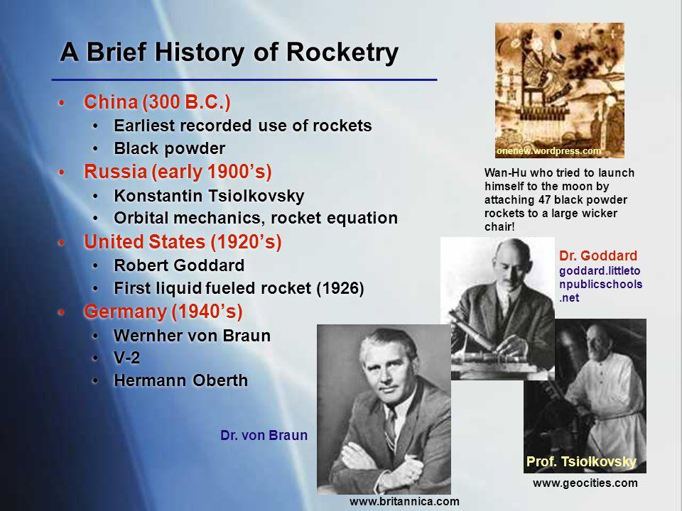 A Brief History of Rocketry China (300 B.C.) Earliest recorded use of rockets Black powder Russia (early 1900's) Konstantin Tsiolkovsky Orbital mechan