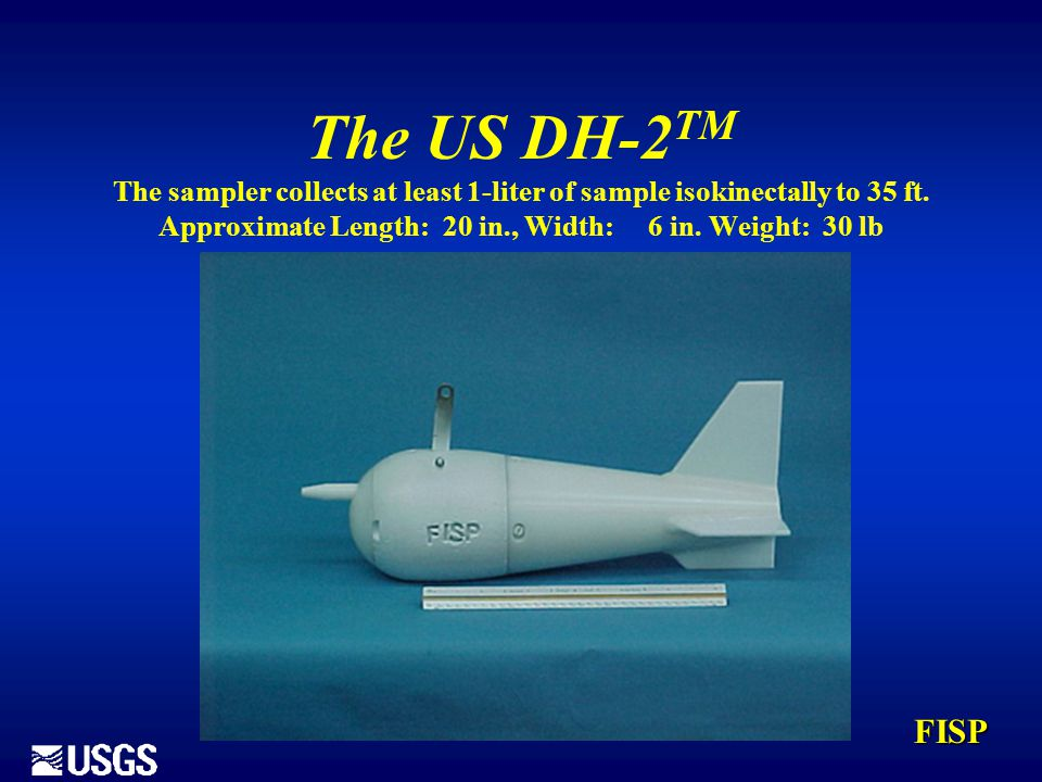 The US DH-2 TM The sampler collects at least 1-liter of sample isokinectally to 35 ft. Approximate Length: 20 in., Width: 6 in. Weight: 30 lb FISP