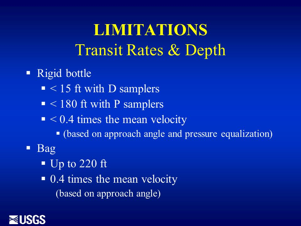 LIMITATIONS Transit Rates & Depth  Rigid bottle  < 15 ft with D samplers  < 180 ft with P samplers  < 0.4 times the mean velocity  (based on appr