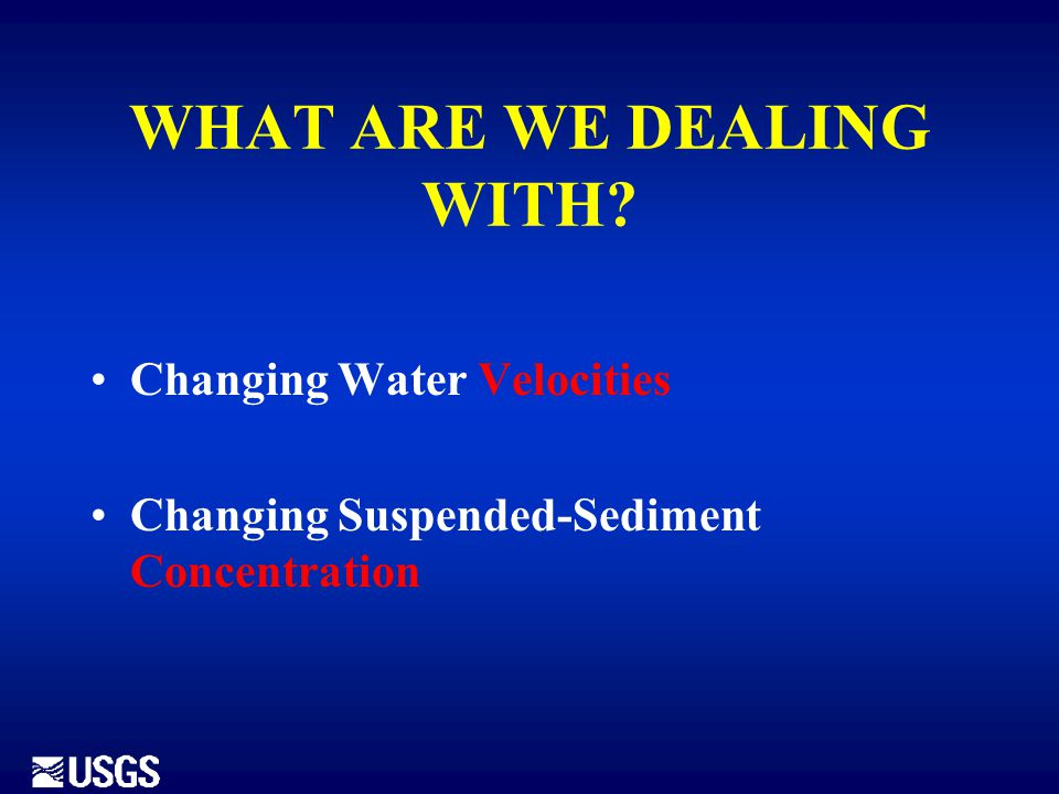 WHAT ARE WE DEALING WITH? Changing Water Velocities Changing Suspended-Sediment Concentration