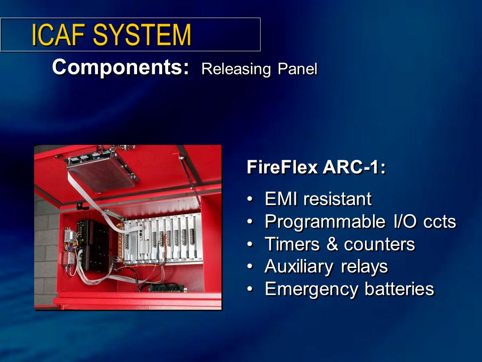 FireFlex ARC-1: EMI resistant Programmable I/O ccts Timers & counters Auxiliary relays Emergency batteries FireFlex ARC-1: EMI resistant Programmable I/O ccts Timers & counters Auxiliary relays Emergency batteries Components: Releasing Panel ICAF SYSTEM