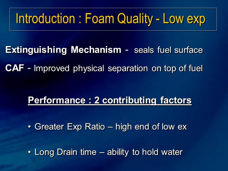 Performance : 2 contributing factors Greater Exp Ratio – high end of low ex Long Drain time – ability to hold water Performance : 2 contributing factors Greater Exp Ratio – high end of low ex Long Drain time – ability to hold water Introduction : Foam Quality - Low exp Extinguishing Mechanism - seals fuel surface CAF - Improved physical separation on top of fuel Extinguishing Mechanism - seals fuel surface CAF - Improved physical separation on top of fuel